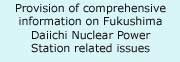 Provision of comprehensive information on Fukushima Daiichi Nuclear Power Station related issues